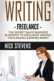 Writing: Freelance: The Secret Sauce Business Blueprint to Freelance Writing, Freelancing & Making Money (Ghostwriting, Blogging, Make Money Online) (Volume 1)