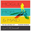 Mogul, Mom, & Maid: The Balancing Act of the Modern Woman (       UNABRIDGED) by Liz O'Donnell Narrated by Susan Iannucci