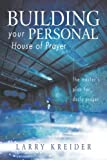 Larry Kreider Building Your Personal House of Prayer: The Master's Plan for Daily Prayer