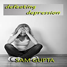 Defeating Depression: Daily Steps to Defeat the Negative Voices Within (       UNABRIDGED) by Sam Gupta Narrated by John Eastman