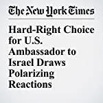 Hard-Right Choice for U.S. Ambassador to Israel Draws Polarizing Reactions | Sewell Chan