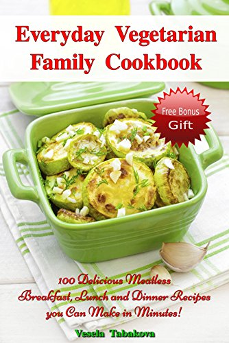 Everyday Vegetarian Family Cookbook: 100 Delicious Meatless Breakfast, Lunch and Dinner Recipes you Can Make in Minutes! (FREE BONUS RECIPES: 10 Natural ... Beauty Recipes) (Healthy Cookbook Series) PDF