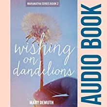 Wishing on Dandelions: Maranatha Series #2 (       UNABRIDGED) by Mary E DeMuth Narrated by Kerri Owens