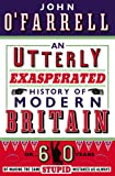 An Utterly Exasperated History of Modern Britain: or Sixty Years of Making the Same Stupid Mistakes as Always...