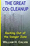 The Great CO2 Cleanup: Backing Out of the Danger Zone (1475151748) by Calvin, William H.