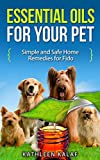 Essential Oils for Your Pet: Simple And Safe Home Remedies for Fido (Essential Oils for Dogs, Essential Oils for Beginners, Natural Pet Care, Natural Remedies ... for Dogs, Holistic Healing for Dogs Book 1)