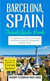 Barcelona: Barcelona, Spain: Travel Guide Book - A Comprehensive 5-Day Travel Guide to Barcelona, Spain & Unforgettable Spanish Travel (Best Travel Guides to Europe Series) (Volume 10)
