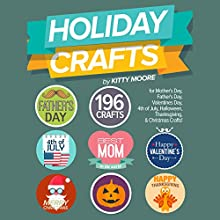 Holiday Crafts: 196 Crafts for Mother's Day, Father's Day, Valentines Day, 4th of July, Halloween Crafts, Thanksgiving Crafts, & Christmas Crafts! Audiobook by Kitty Moore Narrated by Megan Pankow