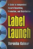 Label Launch: A Guide to Independent Record Recording, Promotion, and Distribution