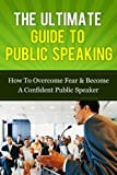 The Ultimate Guide To Public Speaking - How To Overcome Fear & Become A Confident Public Speaker + BONUS!