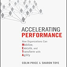 Accelerating Performance: How Organizations Can Mobilize, Execute, and Transform with Agility Audiobook by Colin Price, Sharon Toye Narrated by Tim Andres Pabon