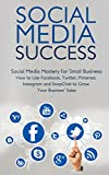 Social Media Success for Small Business: How to Use Facebook, Twitter, Pinterest, LinkedIn, and Instagram to Grow Your Business Sales