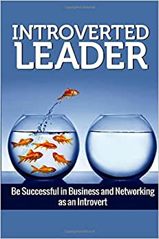 Introverted Leader: Be Successful In Business And Networking As An Introvert (Money And Success) (Volume 1)