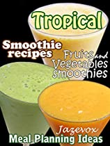 Tropical Smoothie Recipes - Fruits And Vegetables Smoothies (Meal Planning Ideas Book 1)