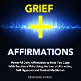 Grief Affirmations: Powerful Daily Affirmations to Help You Cope with Emotional Pain Using the Law of Attraction, Self Hypnosis and Guided Meditation
