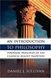 An Introduction to Philosophy: The Perennial Principles of the Classical Realist Tradition