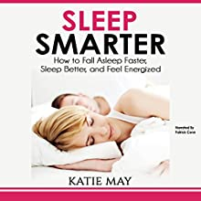 Sleep Smarter: How to Fall Asleep Faster, Sleep Better, and Feel Energized Audiobook by Katie May Narrated by Patrick Conn