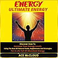 Energy: Ultimate Energy: Discover How to Increase Your Energy Levels Using the Best All Natural Foods, Supplements and Strategies for a Life Full of Abundant Energy (       UNABRIDGED) by Ace McCloud, Food Energy Narrated by Joshua Mackey