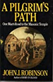 A Pilgrim's Path: One Man's Road to the Masonic Temple (0871317222) by Robinson, John J.