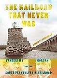 The Railroad That Never Was: Vanderbilt, Morgan, and the South Pennsylvania Railroad (Railroads Past and Present)