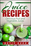 Juice Recipes: Delicious Fruit and Vegetable Juices. (Juicing, Juice Cleanse, Juicer Recipes, Juicing for Weight Loss, Juicer)