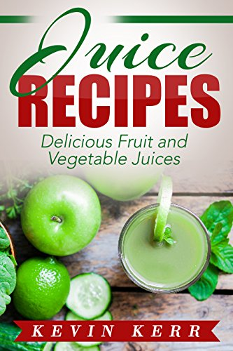 Juice Recipes: Delicious Fruit and Vegetable Juices. (Juicing, Juice Cleanse, Juicer Recipes, Juicing for Weight Loss, Juicer) by Kevin Kerr