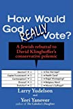 How Would God REALLY Vote: A Jewish Rebuttal to David Klinghoffers Conservative Polemic