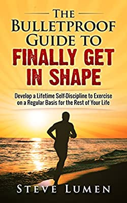 The Bulletproof Guide to Finally Get in Shape: Develop a Lifetime Self-Discipline to Exercise on a Regular Basis for the Rest of Your Life