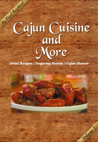 Cajun Cuisine and More Volume 1: Great Recipes, Inspiring Stories and Cajun Humor by Paul Raphael