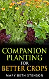 Companion Planting For Better Crops, Companion Planting For Beginners, Vegetables, Flowers, Herbs: Grow Healthier Thriving Crops For Bigger Yields