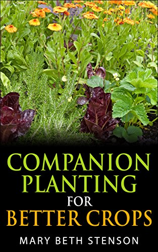Companion Planting For Better Crops, Companion Planting For Beginners, Vegetables, Flowers, Herbs: Grow Healthier Thriving Crops For Bigger Yields by Mary Beth Stenson