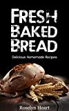Fresh Baked Bread: Delicious Homemade Recipes - Baking Cookbook from Banana Bread, Baguettes and Scones to Sourdough, Loaves and Rolls with Whole wheat, Grains and Yeast