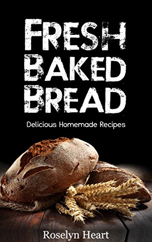 Fresh Baked Bread: Delicious Homemade Recipes - Baking Cookbook from Banana Bread, Baguettes and Scones to Sourdough, Loaves and Rolls with Whole wheat, Grains and Yeast by Roslyn Heart