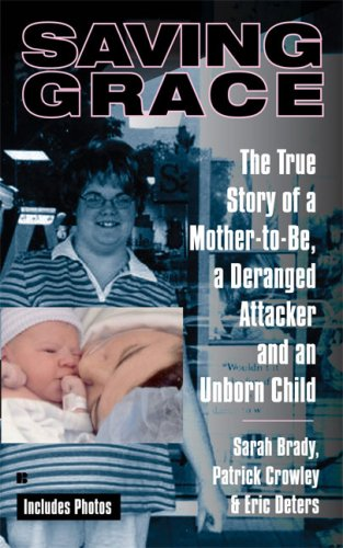 Saving Grace: The True Story of a Mother-to-Be, a Deranged Attacker, and an UnbornChild, Sarah Brady, Patrick Crowley, Eric Deters