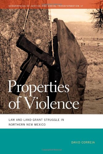 Properties of Violence: Law and Land Grant Struggle in Northern New Mexico (Geographies of Justice and Social Transformation): David Correia: 9780820345024: Amazon.com: Books