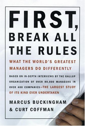 First, Break All the Rules: What the World's Greatest Managers Do Differently, Marcus Buckingham, Curt Coffman