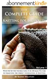 Knitting for Beginners: How to Knit. The Complete Guide With Step by Step Instructions with Detailed Pictures to teach you the perfect foundation of Knitting ... Knit, Crochet, Yarn) (English Edition)