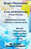 Baby Proofing Your Home Childproofing Your House Parenting Guide, Advice, Checklists: Baby Toddler Safety Book (Parenting Guide Advice Tips Infant Baby Toddlers Children 1)