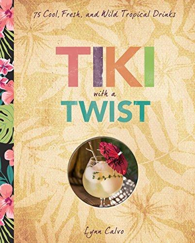 Tiki with a Twist: 75 Cool, Fresh, and Wild Tropical Cocktails by Lynn Calvo, James O. Fraioli
