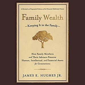 Family Wealth: Keeping It In the Family, How Family Members and Their Advisers Preserve Human, Intellectual and Financial Assets for Generations | [James E. Hughes]