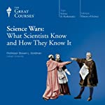 Science Wars: What Scientists Know and How They Know It  by The Great Courses Narrated by Professor Steven L. Goldman
