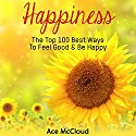 Happiness: The Top 100 Best Ways to Feel Good & Be Happy: How to Be Happy, Happines & Joy, Relieve Stress & Anxiety Audiobook by Ace McCloud Narrated by Joshua Mackey