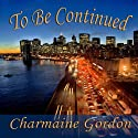 To Be Continued (       UNABRIDGED) by Charmaine Gordon Narrated by Rebecca Roberts
