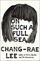 On Such a Full Sea: A Novel by Chang-rae Lee