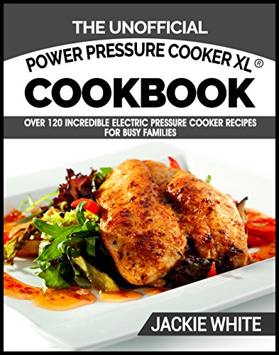 The Unofficial Power Pressure Cooker XL® Cookbook: Over 120 Incredible Electric Pressure Cooker Recipes For Busy Families (Electric Pressure Cooker Recipes Series) by Jackie White