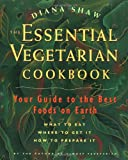 : The Essential Vegetarian Cookbook: Your Guide to the Best Foods on Earth: What to Eat, Where to Get It, How to Prepare It