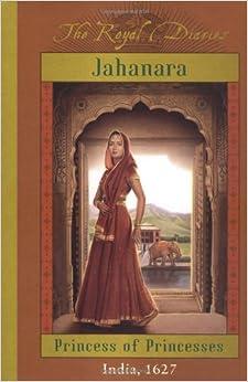 The Royal Diaries: Jahanara, Princess Of Princesses: India, 1627 (The