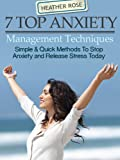 7 Top Anxiety Management Techniques:Simple & Quick Methods To Stop Anxiety And Release Stress Today (The Depression And Anxiety Self Help Cure)