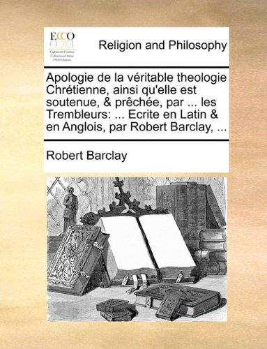 Apologie de la véritable theologie Chrétienne, ainsi qu'elle est soutenue, & prêchée, par ... les Trembleurs: ... Ecrite en Latin & en Anglois, par Robert Barclay, ...