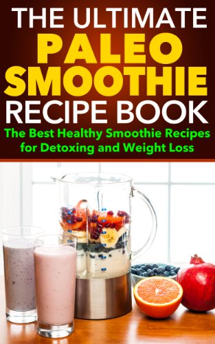Paleo Smoothies: The Ultimate Paleo Smoothie Recipe Book - The Best Healthy Smoothie Recipes for Detoxing and Weight Loss by James Branden